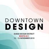 DOWNTOWN DESIGN 2019 <br/> November 12-15, 2019 <br/> Booth A11 <br/> Dubai Design District<br/> Dubai, UAE