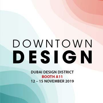 DOWNTOWN DESIGN 2019 <br/> November 12-15, 2019 <br/> Booth A11 <br/> Dubai Design District<br/> Dubai, UAE